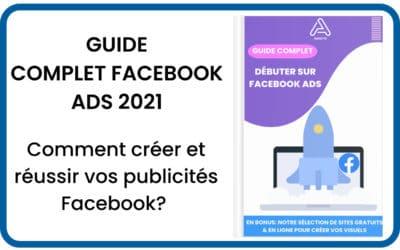 Guide complet 2021: Comment créer et réussir ses publicités Facebook en 5 étapes ?